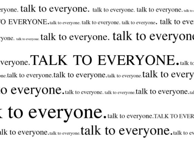 You should talk to everyone at all times
