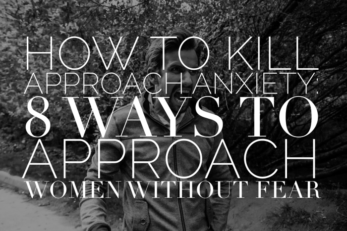 How To Kill Approach Anxiety: 8 Ways To Approach Women Without Fear