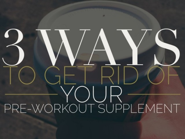3 Ways to Get Rid of Your Pre-Workout Supplement