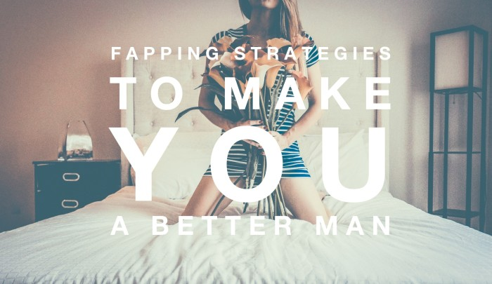 Fapping Strategies to make you a Better Man