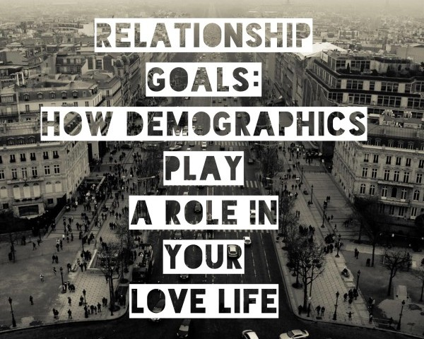 Relationship Goals: How Demographics play a role in your love life