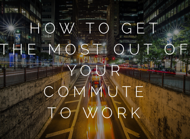 How To Get The Most Out Of Your Commute To Work