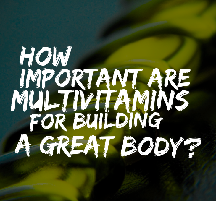 How Important Are Multivitamins For Building A Great Body?