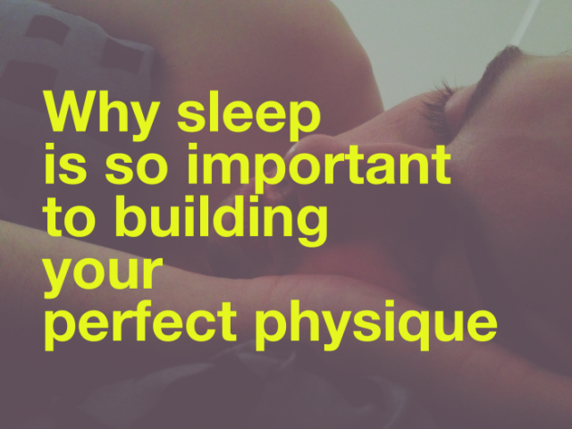 Why Sleep Is So Important To Building Your Perfect Physique