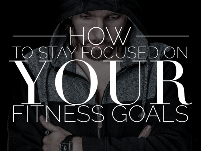 How To Stay Focused On Your Fitness Goals