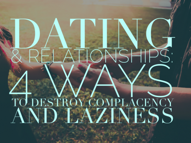 Dating & Relationships: 4 Ways To Destroy Complacency And Laziness