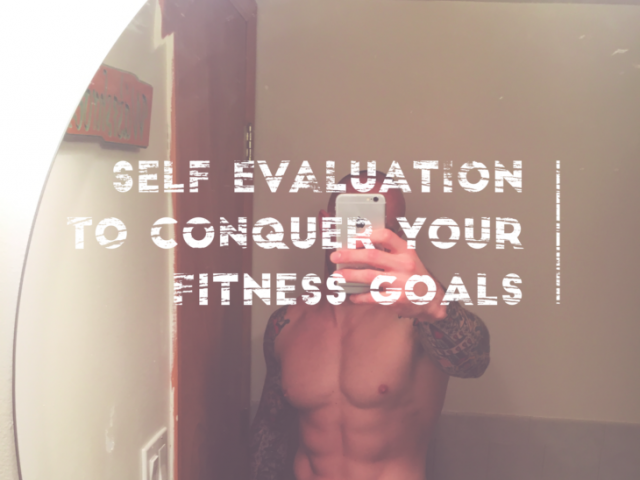 Self Evaluation to Conquer Your Fitness Goals