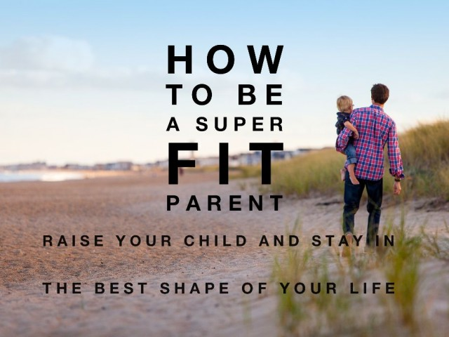 How To Be A Super Fit Parent: Raise Your Child And Stay In The Best Shape Of Your Life