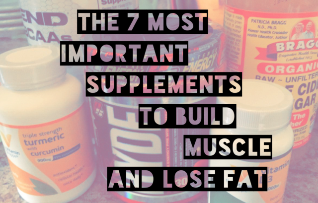 The 7 Most Important Supplements To Build Muscle And Lose Fat
